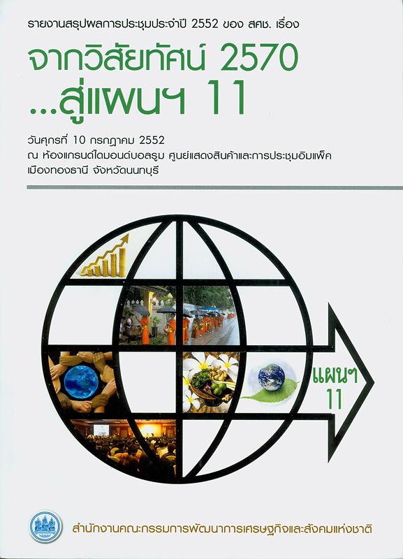 รายงานสรุปผลการประชุมประจำปี 2552 ของ สศช. เรื่อง จากวิสัยทัศน์ 2570...สู่แผนฯ 11 วันศุกร์ที่ 10 กรกฎาคม 2552 ณ ห้องแกรนด์ไดมอนด์บอลรูม ศูนย์แสดงสินค้าและการประชุม อิมแพ็ค เมืองทองธานี จังหวัดนนทบุรี /สำนักงานคณะกรรมการพัฒนาการเศรษฐกิจและสังคมแห่งชาติ||จากวิสัยทัศน์ 2570...สู่แผนฯ 11||การประชุมประจำปี ของ สคช. (2552 :นนทบุรี)