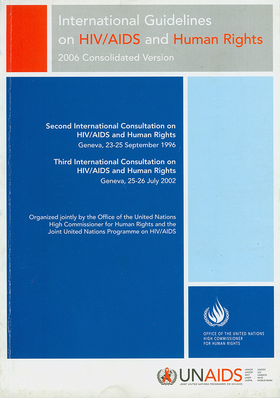 International guidelines on HIV/AIDS and human rights 2006 consolidated version :Second International Consultation on HIV/AIDS and Human Rights, Geneva, 23-25 September 1996, Third International Consultation on HIV/AIDS and Human Rights : Geneva, 25-26 July 2002 /organized jointly by the Office of the United Nations High Commissioner for Human Rights and the Joint United Nations Programme on HIV/AIDS