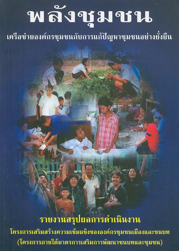 พลังชุมชน เครือข่ายองค์กรชุมชนกับการแก้ปัญหาชุมชนอย่างยั่งยืน :รายงานสรุปผลการดำเนินงานโครงการเสริมสร้างความเข้มแข็งขององค์กรชุมชนเมืองและชนบท (โครงการภายใต้มาตรการเสริมการพัฒนาชนบทและชุมชน) /โดย สถาบันพัฒนาองค์กรชุมชน (องค์การมหาชน)||รายงานสรุปผลการดำเนินงานโครงการเสริมสร้างความเข้มแข็งขององค์กรชุมชนเมืองและชนบท (โครงการภายใต้มาตรการเสริมการพัฒนาชนบทและชุมชน)