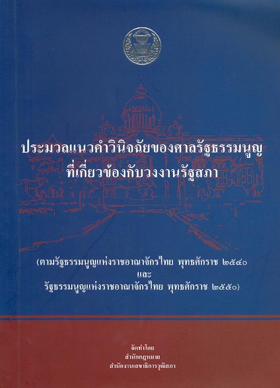 ประมวลแนวคำวินิจฉัยของศาลรัฐธรรมนูญที่เกี่ยวข้องกับวงงานรัฐสภา (ตามรัฐธรรมนูญแห่งราชอาณาจักรไทย พุทธศักราช 2540 และรัฐธรรมนูญแห่งราชอาณาจักรไทย พุทธศักราช 2550) /กลุ่มงานพัฒนากฎหมาย สำนักกฎหมาย สำนักงานเลขาธิการวุฒิสภา