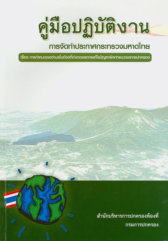 คู่มือปฏิบัติงานการจัดทำประกาศกระทรวงมหาดไทย เรื่อง การกำหนดเขตตำบลในท้องที่อำเภอและการแก้ไขปัญหาพิพาทแนวเขตการปกครอง /สำนักบริหารการปกครองท้องที่ กรมการปกครอง ; ผู้จ้ดทำ บุญเสริม จิตเจนสุวรรณ ... [และคนอื่นๆ]||การกำหนดเขตตำบลในท้องที่อำเภอและการแก้ไขปัญหาพิพาทแนวเขตการปกครอง