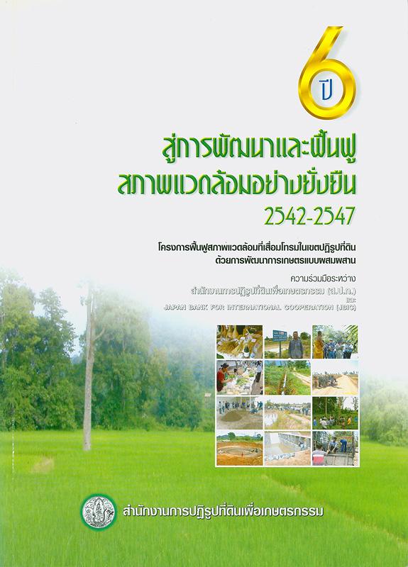 6...ปีสู่การพัฒนาและฟื้นฟูสภาพแวดล้อมอย่างยั่งยืน (2542-2547) :โครงการฟื้นฟูสภาพแวดล้อมที่เสื่อมโทรมในเขตปฏิรูปที่ดินด้วยการพัฒนาการเกษตรแบบผสมผสาน /สำนักงานการปฏิรูปที่ดินเพื่อเกษตรกรรม (ส.ป.ก.)||หกปีสู่การพัฒนาและฟื้นฟูสภาพแวดล้อมอย่างยั่งยืน (2542-2547)||เอกสารปฏิรูปที่ดิน ;หมายเลข 326