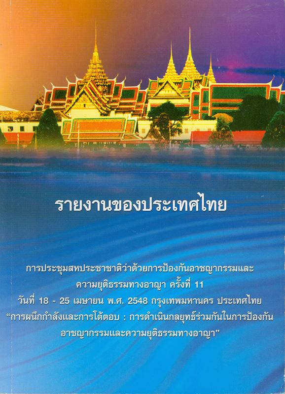 รายงานของประเทศไทย :การประชุมสหประชาชาติว่าด้วยการป้องกันอาชญากรรมและความยุติธรรมทางอาญา ครั้งที่ 11 วันที่ 18-25 เมษายน พ.ศ. 2548 กรุงเทพมหานคร ประเทศไทย