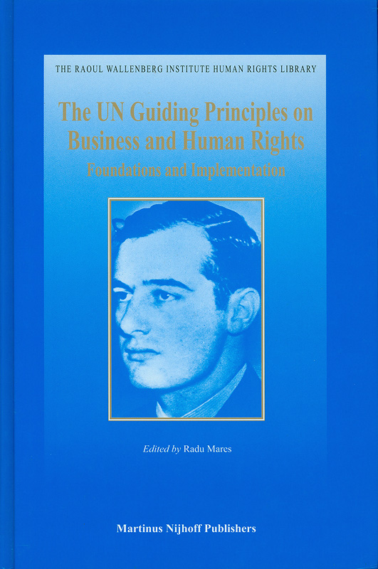UN guiding principles on business and human rights :foundations and implementation /edited by Radu Mares||United Nations guiding principles on business and human rights|Guiding principles on business and human rights||The Raoul Wallenberg Institute human rights library, 1388-3208 ;v. 39