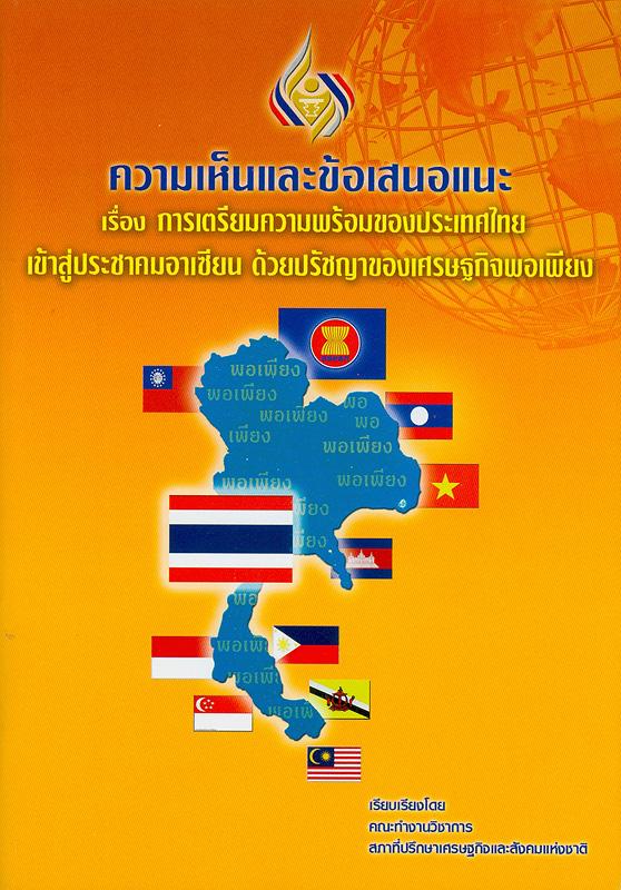 ความเห็นและข้อเสนอแนะเรื่อง การเตรียมความพร้อมของประเทศไทยเข้าสู่ประชาคมอาเซียน ด้วยปรัชญาของเศรษฐกิจพอเพียง /เรียบเรียงโดย คณะทำงานวิชาการ สภาที่ปรึกษาเศรษฐกิจและสังคมแห่งชาติ||การเตรียมความพร้อมของประเทศไทยเข้าสู่ประชาคมอาเซียน ด้วยปรัชญาของเศรษฐกิจพอเพียง|ประเทศไทยเข้าสู่ประชาคมอาเซียน ด้วยปรัชญาของเศรษฐกิจพอเพียง