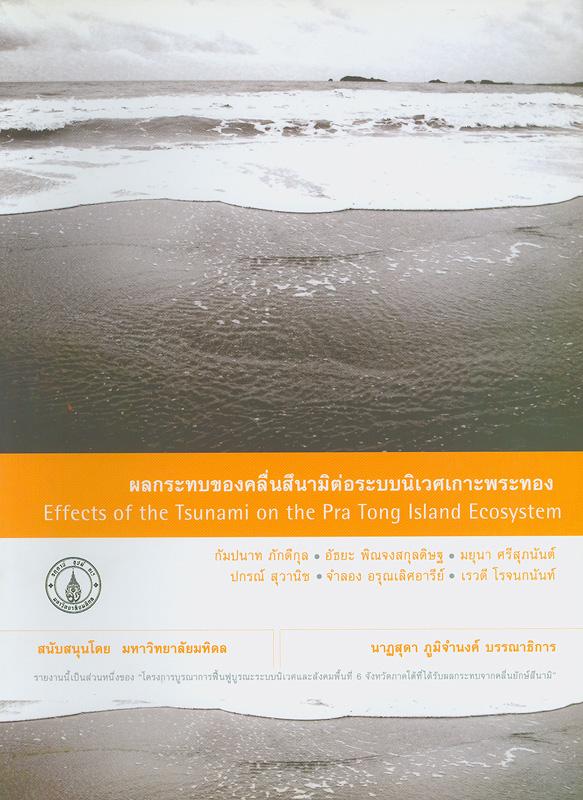 ผลกระทบของคลื่นสึนามิต่อระบบนิเวศเกาะพระทอง /หัวหน้าโครงการวิจัย : อนุชาติ พวงสำลี ; นาฎสุดา ภูมิจำนงค์, บรรณาธิการ||Effects of the Tsunami on the Pra Tong Island ecosystem