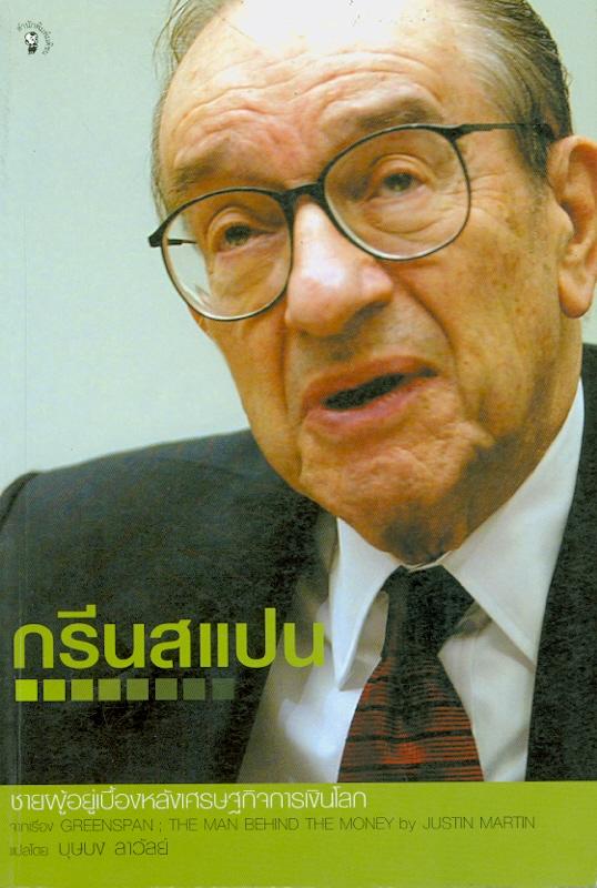 กรีนสแปน :ชายผู้อยู่เบื้องหลังเศรษฐกิจการเงินโลก /Justin Martin ; บุษบง ลาวัลย์, แปล  Greenspan : the man behind the money