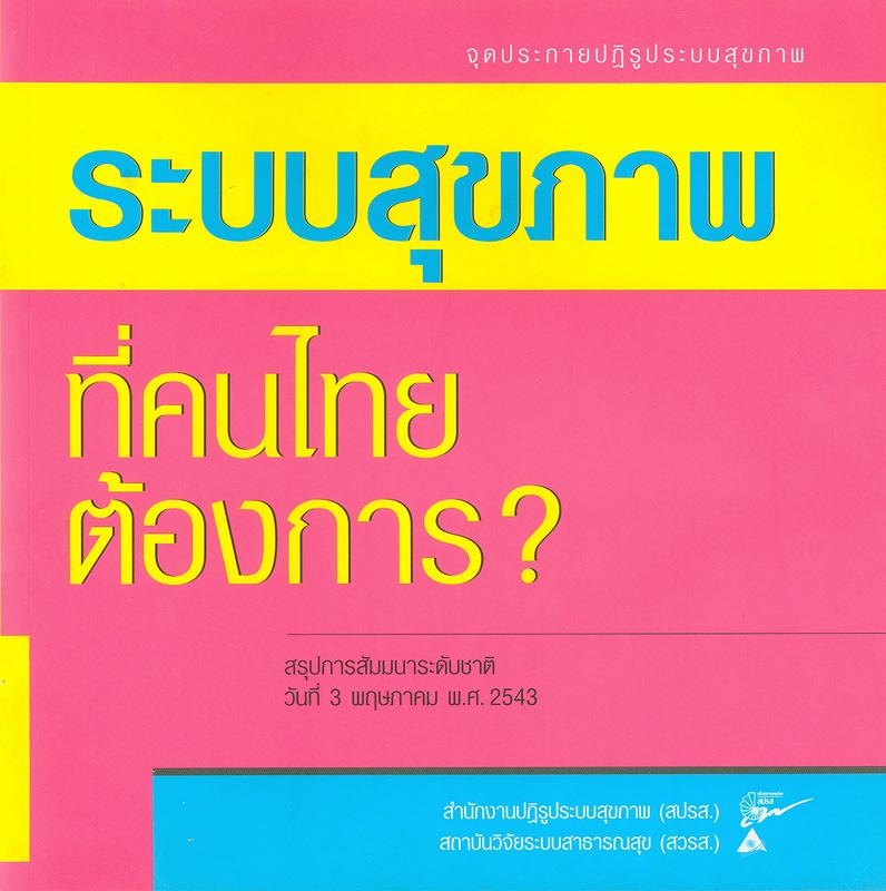 ระบบสุขภาพที่คนไทยต้องการ? :สรุปการสัมมนาระดับชาติ วันที่ 3 พฤษภาคม พ.ศ. 2543 /สำนักงานปฏิรูประบบสุขภาพ (สปรส.), สถาบันวิจัยระบบสาธารณสุข (สวรส.) ; บรรณาธิการ, ขวัญใจ เอมใจ||จุดประกายปฏิรูประบบสุขภาพ|ระบบสุขภาพที่คนไทยต้องการ?