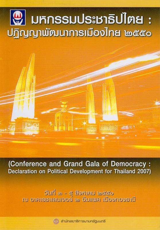มหกรรมประชาธิปไตย :ปฏิญญาพัฒนาการเมืองไทย 2550 /สำนักเลขาธิการนายกรัฐมนตรี||Conference and grand gala of democracy : declaration on political development for Thailand 2007
