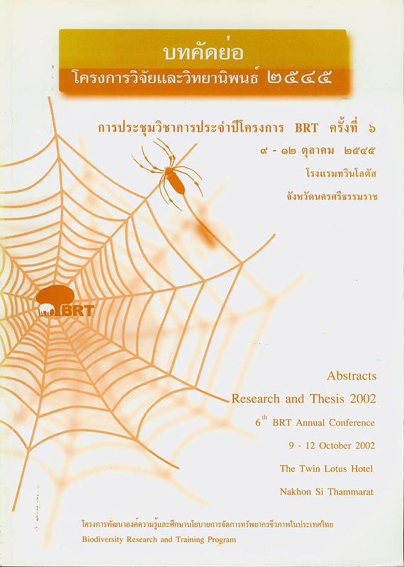 บทคัดย่อโครงการวิจัยและวิทยานิพนธ์ 2545 :การประชุมวิชาการประจำปีโครงการ BRT ครั้งที่ 6 9-12 ตุลาคม 2545 โรงแรมทวินโลตัส จังหวัดนครศรีธรรมราช /โครงการพัฒนาความรู้และศึกษานโยบายการจัดการทรัพยากรชีวภาพในประเทศไทย ; บรรณาธิการ, วิสุทธิ์ ใบไม้ และ รังสิมา ตัณฑเลขา||Abstracts research and thesis 2002 6th BRT annual conference 9-12 October 2002 the Twin Lotus Hotel, Nakhon Si Thammarat