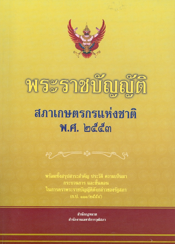 พระราชบัญญัติสภาเกษตรกรแห่งชาติ พ.ศ. 2553 :พร้อมทั้งสรุปสาระสำคัญ ประวัติ ความเป็นมา กระบวนการและขั้นตอนในการตราพระราชบัญญัติดังกล่าวของรัฐสภา (ก.ป.111/2554) /สำนักกฎหมาย สำนักงานเลขาธิการวุฒิสภา