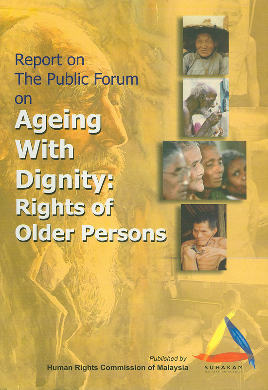 Report on the Public Forum on Ageing With Dignity, Rights of Older Persons, Kuala Lumpur, Malaysia/report  by Suhakam