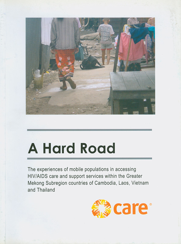 hard road :the experiences of mobile populations in accessing HIV/AIDS care and support services within the Greater Mekong Subregion countries of Cambodia, Laos, Vietnam and Thailand /by Gill Fletcher ; Team leader,Michelle Munro