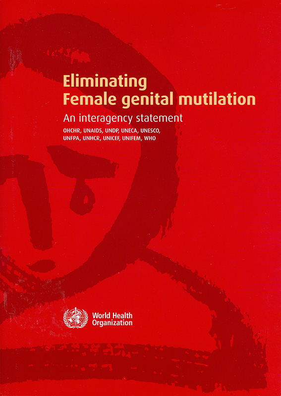 Eliminating female genital mutilation :an interagency statement OHCHR, UNAIDS, UNDP, UNECA, UNESCO, UNFPA, UNHCR,UNICEF, UNIFEM, WHO