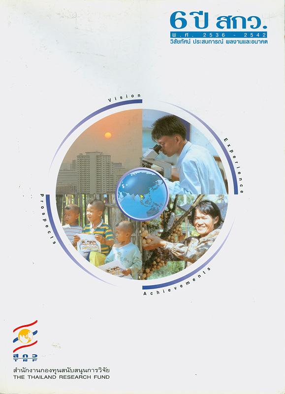 6 ปี สกว. (พ.ศ. 2536-2542) :วิสัยทัศน์ ประสบการณ์ผลงานและอนาคต /สำนักงานกองทุนสนับสนุนการวิจัย