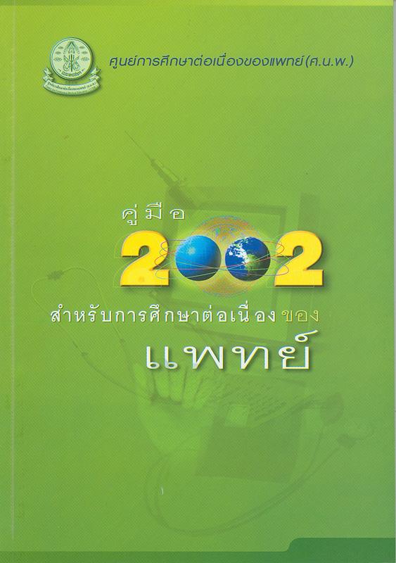 คู่มือ 2002 :สำหรับการศึกษาต่อเนื่องของแพทย์ /ศูนย์การศึกษาต่อเนื่องของแพทย์ (ศ.น.พ.)||คู่มือสำหรับการศึกษาต่อเนื่องของแพทย์