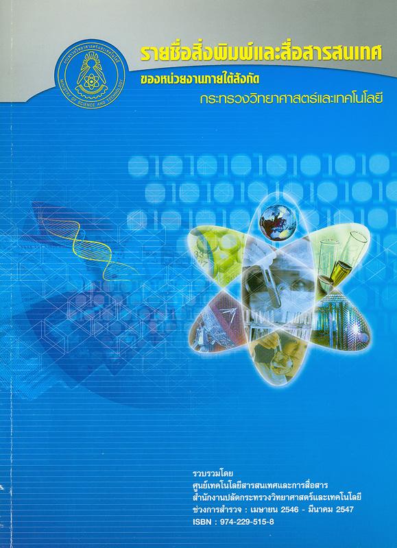 รายชื่อสิ่งพิมพ์และสื่อสารสนเทศของหน่วยงานภายใต้สังกัดกระทรวงวิทยาศาสตร์และเทคโนโลยี /รวบรวมโดย ศูนย์เทคโนโลยีสารสนเทศและการสื่อสาร สำนักงานปลัดกระทรวงวิทยาศาสตร์เทคโนโลยี