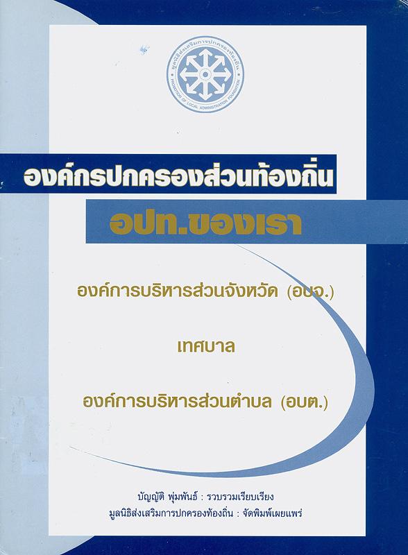 องค์กรปกครองส่วนท้องถิ่น :อปท. ของเรา องค์การบริหารส่วนจังหวัด (อบจ.) เทศบาล องค์การบริหารส่วนตำบล (อบต.) / บัญญัติ พุ่มพันธ์ รวบรวมเรียบเรียง