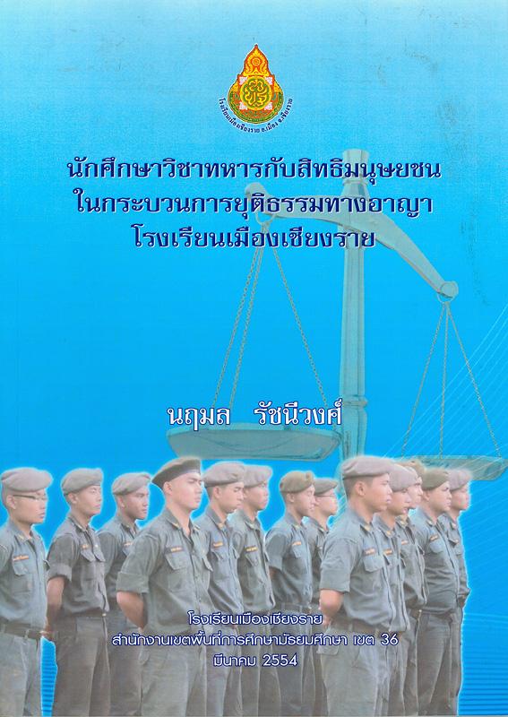 นักศึกษาวิชาทหารกับสิทธิมนุษยชนในกระบวนการยุติธรรมทางอาญา โรงเรียนเมืองเชียงราย /นฤมล รัชนีวงศ์