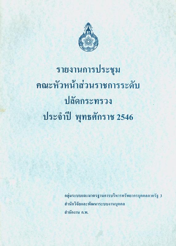 รายงานการประชุมคณะหัวหน้าส่วนราชการระดับปลัดกระทรวง ประจำปี พุทธศักราช 2546 /กลุ่มระบบและมาตรฐานการบริหารทรัพยากรบุคคลภาครัฐ 3, สำนักวิจัยและพัฒนาระบบงานบุคคล, สำนักงาน ก.พ.