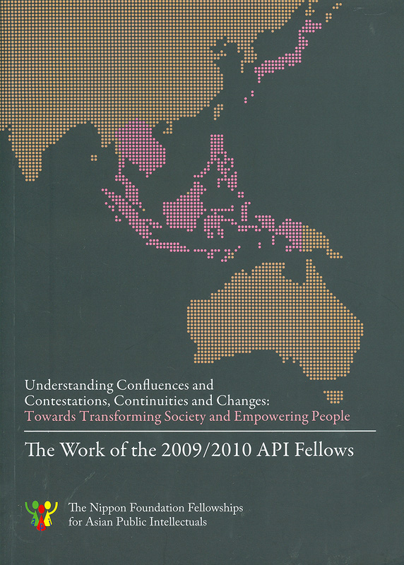 Understanding confluences and contestations, continuities and changes :Towards transforming society and empowering people : the work of the 2009/2010 API Fellows /API Regional coordinating institution, Institute of Asian studies, Chulalongkorn University||Work of the 2009/2010 API Fellows