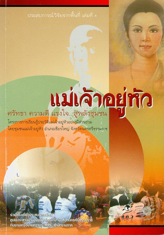 แม่เจ้าอยู่หัว :ศรัทธา ความดี แรงใจ...สู่พลังชุมชน /บรรณาธิการ, เกศสุดา สิทธิสันติกุล และ กชกร ชิณะวงศ์||ประสบการณ์วิจัยจากพื้นที่ ;เล่มที่ 4