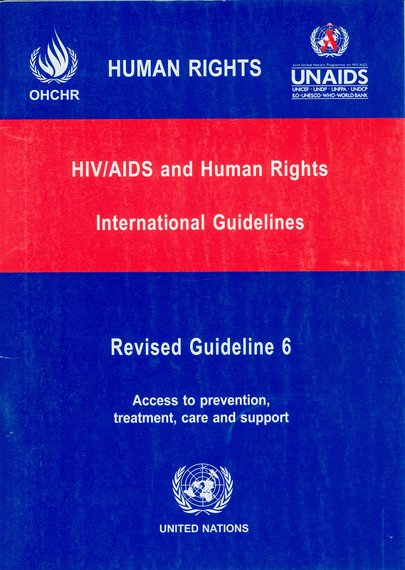 HIV/AIDS and human rights international guidelines :third international consultation on HIV/AIDS and human rights : Geneva, 25-26 July 2002 /(organized jointly by the Office of the United Nations High Commissioner for Human Rights and the Joint United Nations Programme on HIV/AIDS)||Revised Guideline 6 : Access to prevention,treatment, care and support|Access to prevention, treatment, care and support|Human rights : HIV/AIDS and human rights international guidelines