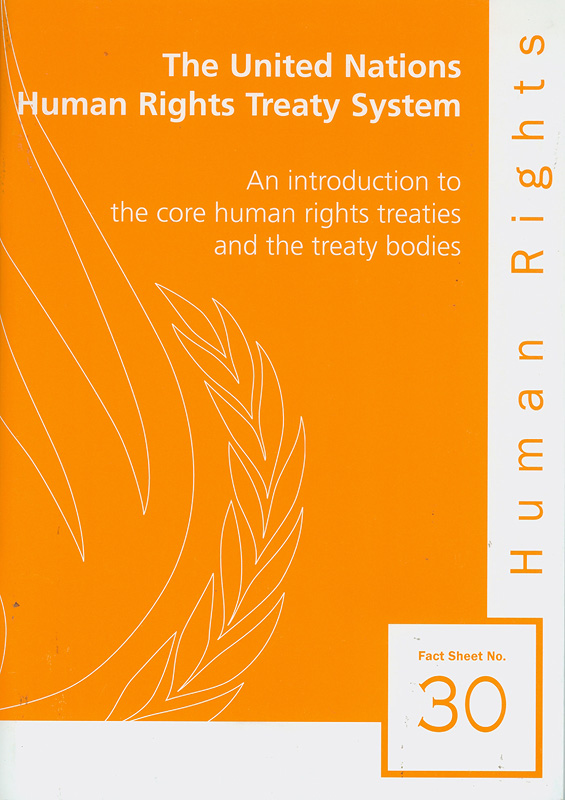 United Nations human rights treaty system :an introduction to the core human rights treaties and the treaty bodies/Office of the United Nations High Commissioner for Human Rights||Human rights fact sheet ;no. 30