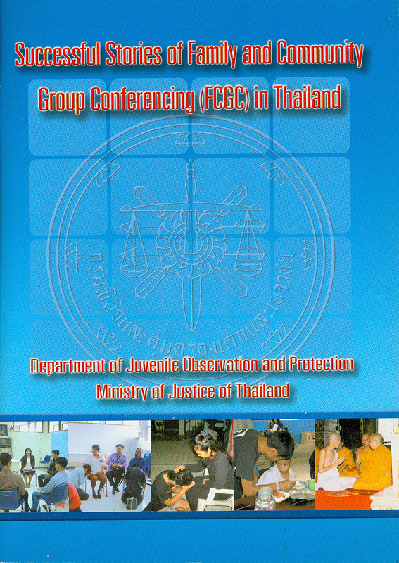 Successful stories of family and community :group conferencing (FCGC) in Thailand /Department of Juvenile Observation and Protection Ministry of Justice of Thailand