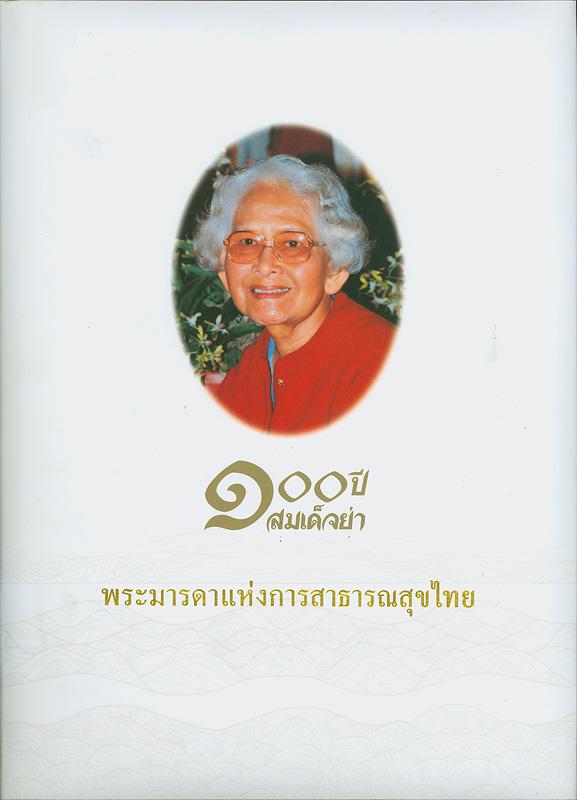 100 ปี สมเด็จย่า :พระมารดาแห่งการสาธารณสุขไทย /บรรณาธิการ, กาญจนา กาญจนสินิทธ์  ร้อยปีสมเด็จย่า : พระมารดาแห่งการสาธารณสุขไทย