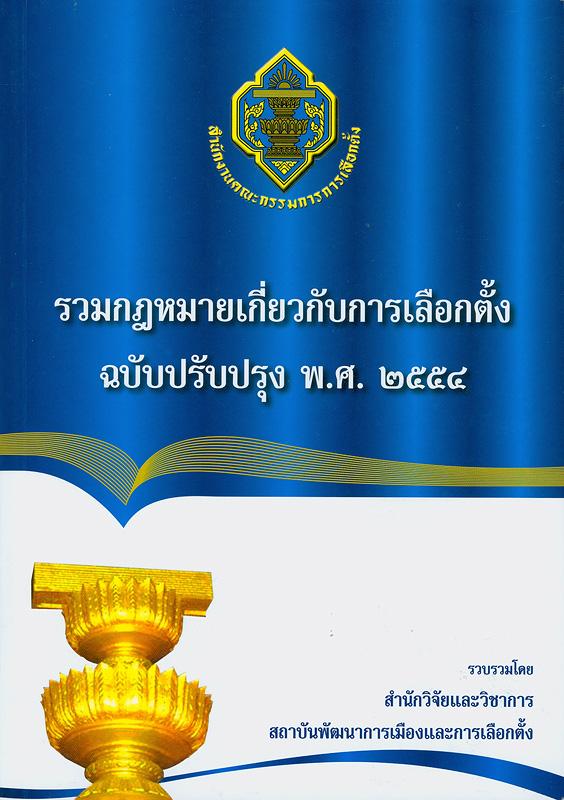 รวมกฎหมายเกี่ยวกับการเลือกตั้ง ฉบับปรับปรุง พ.ศ. 2554 /รวบรวมโดย สำนักวิจัยและวิชาการ สถาบันพัฒนาการเมืองและการเลือกตั้ง