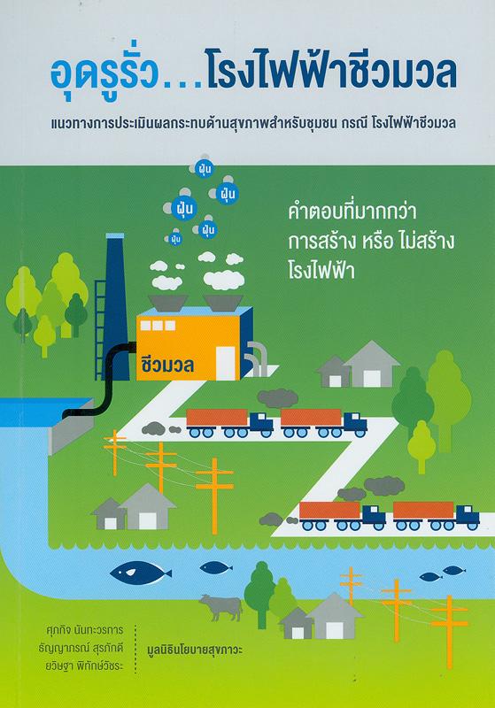 อุดรูรั่วโรงไฟฟ้าชีวมวล :แนวทางการประเมินผลกระทบด้านสุขภาพสำหรับชุมชน กรณีโรงไฟฟ้าชีวมวล /ศุภกิจ นันทะวรการ, ธัญญาภรณ์ สุรภักดี และ ยวิษฐา พิทักษ์วัชระ