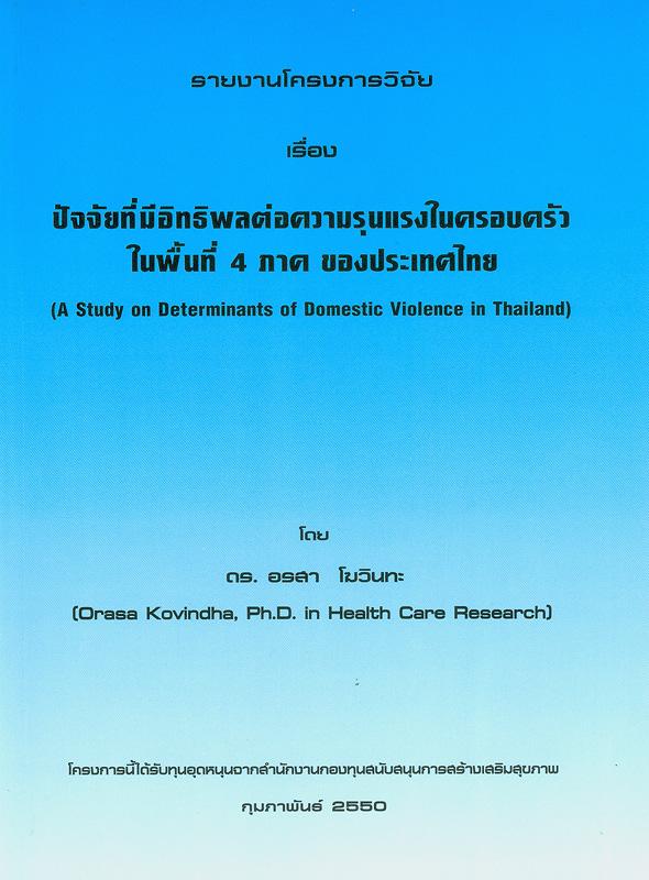 รายงานโครงการวิจัยเรื่อง ปัจจัยที่มีอิทธิพลต่อความรุนแรงในครอบครัวในพื้นที่ 4 ภาค ของประเทศไทย /โดย อรสา โฆวินทะ||ปัจจัยที่มีอิทธิพลต่อความรุนแรงในครอบครัวในพื้นที่ 4 ภาค ของประเทศไทย|A study on determinants of domestic violence in Thailand