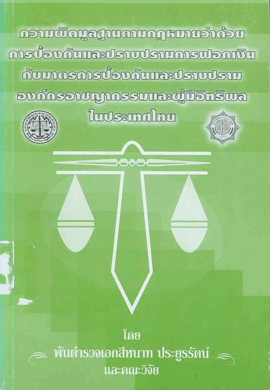 การศึกษาทางวิชาการเรื่อง ความผิดมูลฐานตามกฎหมายว่าด้วยการป้องกันและปราบปรามการฟอกเงิน กับมาตรการป้องกันและปราบปรามองค์กรอาชญากรรมและผู้มีอิทธิพลในประเทศไทย /โดย พันตำรวจเอก สีหนาท ประยูรรัตน์ และคณะ||ความผิดมูลฐานตามกฎหมายว่าด้วยการป้องกันและปราบปรามการฟอกเงิน กับมาตรการป้องกันและปราบปรามองค์กรอาชญากรรมและผู้มีอิทธิพลในประเทศไทย