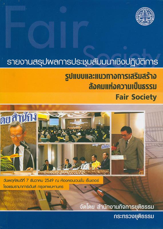 รายงานสรุปผลการประชุมสัมมนาเชิงปฏิบัติการ รูปแบบและแนวทางการเสริมสร้างสังคมแห่งความเป็นธรรม :วันพฤหัสบดีที่ 7 ธันวาคม 2549 ณ ห้องคอนเวนชั่น เซ็นเตอร์ โรงแรมรามาการ์เด้นส์ กรุงเทพมหานคร/จัดโดย สำนักงานกิจการยุติธรรม กระทรวงยุติธรรม||รูปแบบและแนวทางการเสริมสร้างสังคมแห่งความเป็นธรรม |Fair society