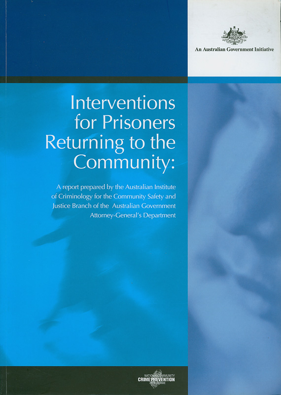 Interventions for prisoners returning to the community :a report prepared by the Australian Institute of Criminology for the Community Safety and Justice Branch of the Australian Government Attorney-General's Department /Maria Borzycki
