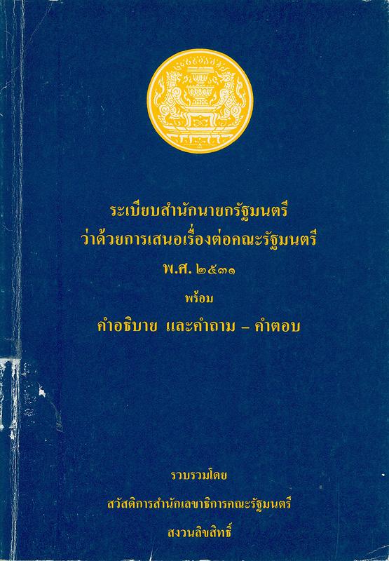 ระเบียบสำนักนายกรัฐมนตรีว่าด้วยการเสนอเรื่องต่อคณะรัฐมนตรี พ.ศ. 2531 พร้อมคำอธิบาย และคำถาม-คำตอบ /รวบรวมโดย สวัสดิการสำนักเลขาธิการคณะรัฐมนตรี