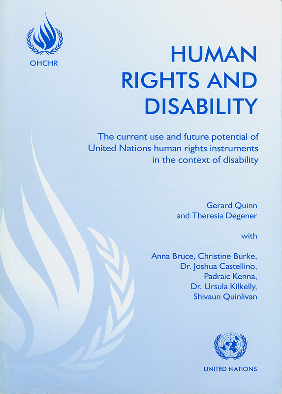 Human rights and disability :the current use and future potential of United Nations human rights instruments inthe context of disability /Gerard Quinn and Theresia Degener, with Anna Bruce ... [et al.]||Current use and future potential of United Nations human rights instruments in the context of disability
