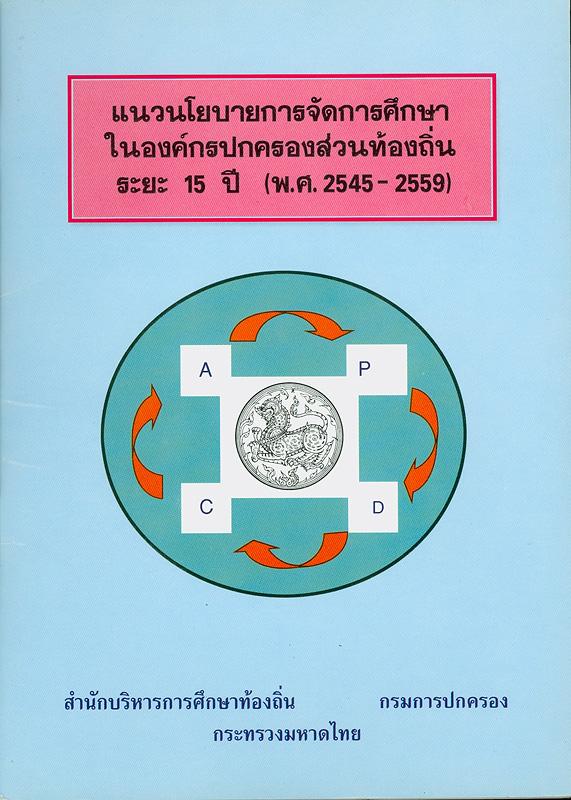 แนวนโยบายการจัดการศึกษาในองค์กรปกครองส่วนท้องถิ่น ระยะ 15 ปี (พ.ศ. 2545-2559) /สำนักบริหารการศึกษาท้องถิ่นกรม การปกครอง กระทรวงมหาดไทย