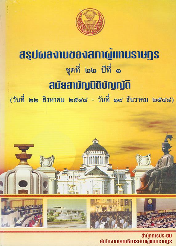 สรุปผลงานของสภาผู้แทนราษฎร ชุดที่ 22 ปีที่ 1 สมัยสามัญนิติบัญญัติ (วันที่ 22 สิงหาคม 2548 - 19 ธันวาคม 2548) /สำนักการประชุม สำนักงานเลขาธิการสภาผู้แทนราษฎร