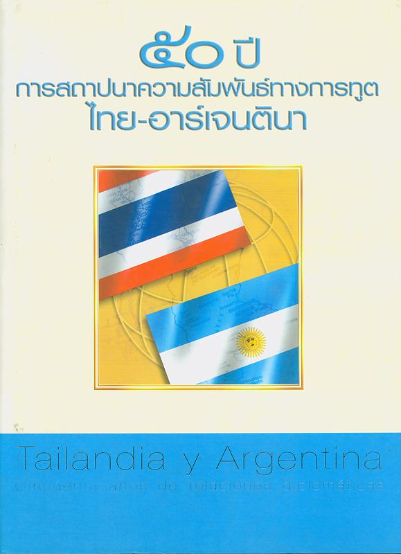50 ปี การสถาปนาความสัมพันธ์ทางการทูตไทย-อาร์เจนตินา /กรมอเมริกาและแปซิฟิกใต้ กระทรวงการต่างประเทศ||Tailandia y Argentina : cincuenta anos de relaciones diplomaticas