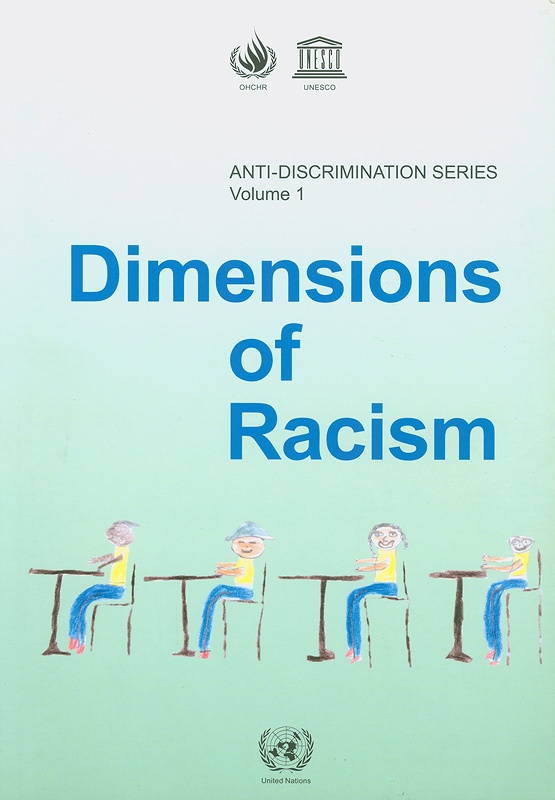 Dimensions of racism :Proceedings of a workshop to commemorate the end of the United Nations third decade to combat racism and racial discrimination, Paris, 19-20 February 2003 /organized by the Office of the United Nations High Commissioner for Human Rights (OHCHR) ; in cooperation with the United Nations Educational, Scientific and Cultural Organization (UNESCO)||Anti-Discrimination Series ;Volume 1