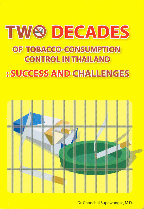 Two decades of tobacco-consumption control in Thailand :success and challenges /Choochai Supawongse ; translated by Atchara Shayakul