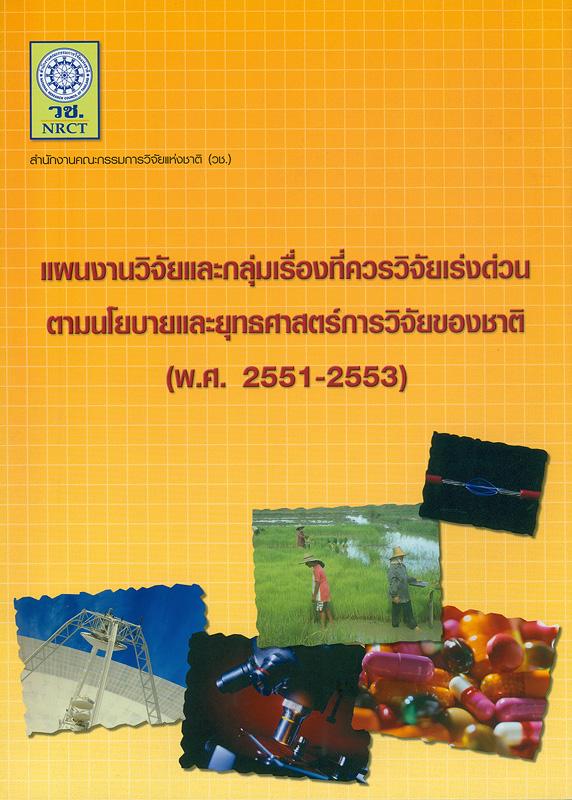 แผนงานวิจัยและกลุ่มเรื่องที่ควรวิจัยเร่งด่วนตามนโยบายและยุทธศาสตร์การวิจัยของชาติ (พ.ศ. 2551-2553) /สำนักงานคณะกรรมการวิจัยแห่งชาติ