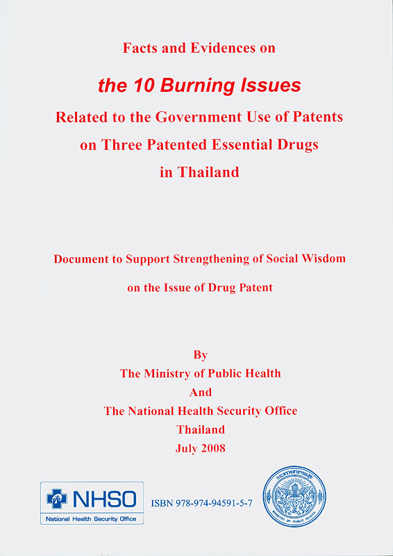Facts and evidences on the 10 burning issues :related to the government use of patents on three patented essential drugs in Thailand document to support strengthening of social wisdom on the issue of drug patent /Editor; Vichai Chokevivat||The 10 burning issues : related to the government use of patents on three patented essential drugs in Thailand document to support strengthening of social wisdom on the issue of drug patent