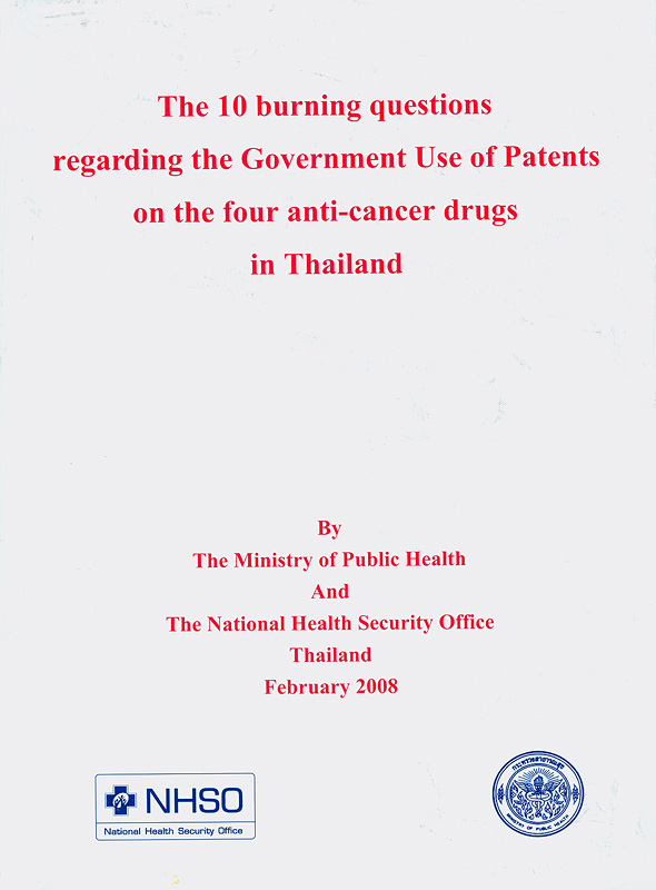10 burning questions regarding the government use of patents on the four anti-cancer drugs in Thailand /by the Ministry of Public Health and the National Health Security Office, Thailand||Ten burning questions regarding the government use of patents on the four anti-cancer drugs in Thailand
