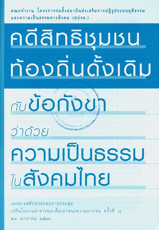 คดีสิทธิชุมชนท้องถิ่นดั้งเดิมกับข้อกังขาว่าด้วยความเป็นธรรมในสังคมไทย /จัดทำโดย คณะทำงานโครงการก่อตั้งสถาบันส่งเสริมการปฏิรูประบบยุติธรรมและความเป็นธรรมทางสังคม (สปรย.)||เอกสารหลักประกอบการประชุม เวทีนโยบายสาธารณะเพื่อเอาชนะความยากจน ครั้งที่ 7 23 มกราคม 2547