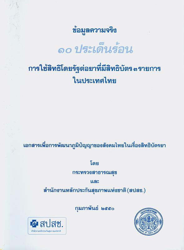 ข้อมูลความจริง 10 ประเด็นร้อน การใช้สิทธิโดยรัฐต่อยาที่มีสิทธิบัตร 3 รายการในประเทศไทย /กระทรวงสาธารณสุข และ สำนักงานหลักประกันสุขภาพแห่งชาติ (สปสช.)