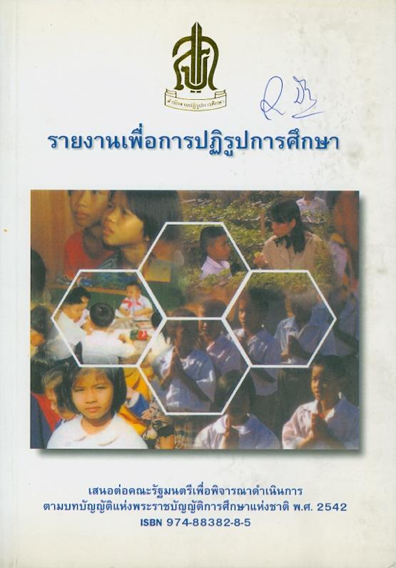 รายงานเพื่อการปฏิรูปการศึกษาเสนอต่อคณะรัฐมนตรีเพื่อพิจารณาดำเนินการตามบทบัญญัติแห่งพระราชบัญญัติการศึกษาแห่งชาติ พ.ศ. 2542 /สำนักงานปฏิรูปการศึกษา