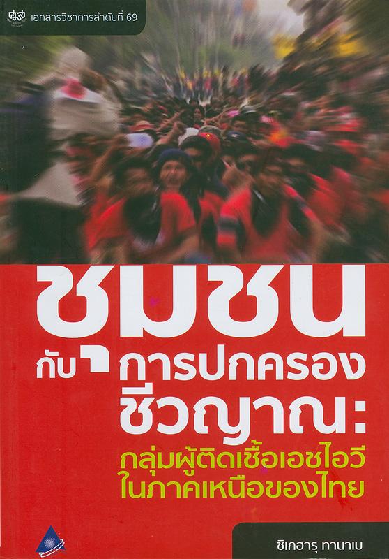 ชุมชนกับการปกครองชีวญาณ :กลุ่มผู้ติดเชื้อเอชไอวีในภาคเหนือของไทย /ชิเกฮารุ  ทานาเบ||เอกสารวิชาการ ;ลำดับที่ 69